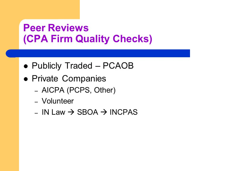 Peer Reviews (CPA Firm Quality Checks) Publicly Traded – PCAOB Private Companies – AICPA (PCPS, Other) – Volunteer – IN Law  SBOA  INCPAS