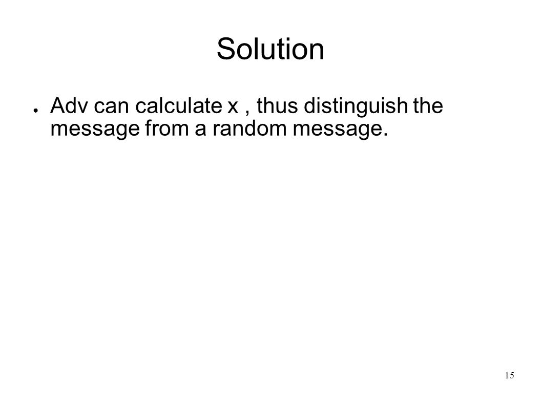 15 Solution ● Adv can calculate x, thus distinguish the message from a random message.