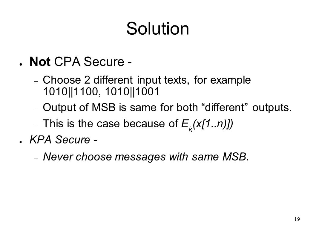 19 Solution ● Not CPA Secure -  Choose 2 different input texts, for example 1010||1100, 1010||1001  Output of MSB is same for both different outputs.