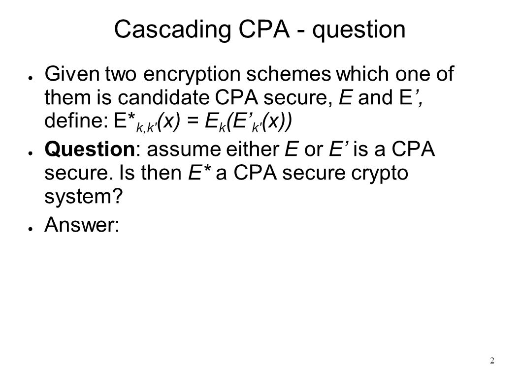 2 Cascading CPA - question ● Given two encryption schemes which one of them is candidate CPA secure, E and E', define: E* k,k (x) = E k (E' k (x)) ● Question: assume either E or E' is a CPA secure.