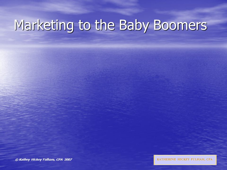 © Kathey Hickey Fulham, CPA 2007 KATHERINE HICKEY FULHAM, CPA Marketing to the Baby Boomers