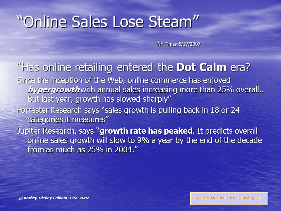 © Kathey Hickey Fulham, CPA 2007 KATHERINE HICKEY FULHAM, CPA Online Sales Lose Steam NY Times 6/17/2007 Has online retailing entered the Dot Calm era.