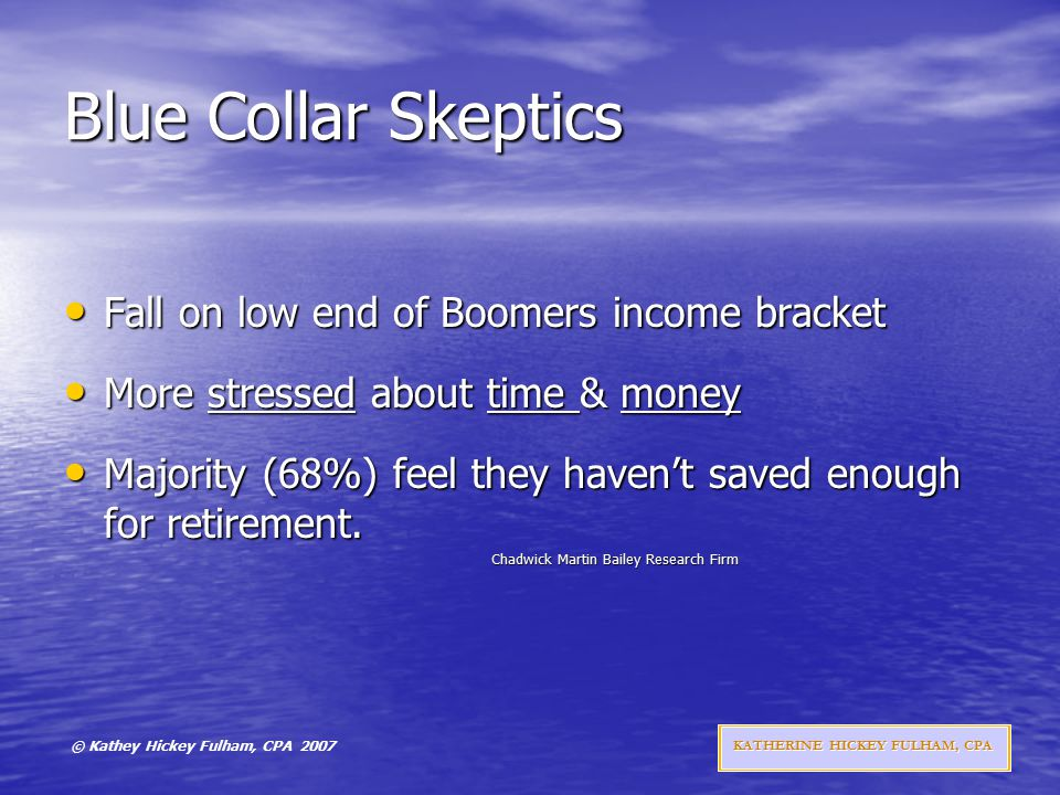 © Kathey Hickey Fulham, CPA 2007 KATHERINE HICKEY FULHAM, CPA Blue Collar Skeptics Fall on low end of Boomers income bracket Fall on low end of Boomers income bracket More stressed about time & money More stressed about time & money Majority (68%) feel they haven't saved enough for retirement.