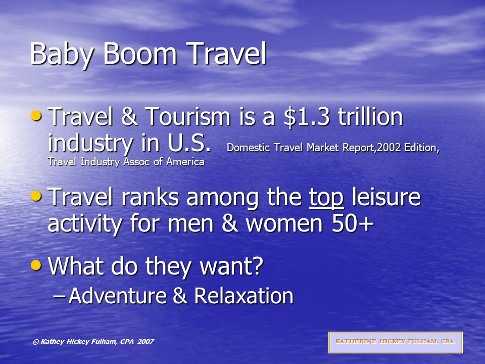 © Kathey Hickey Fulham, CPA 2007 KATHERINE HICKEY FULHAM, CPA Baby Boom Travel Travel & Tourism is a $1.3 trillion industry in U.S.