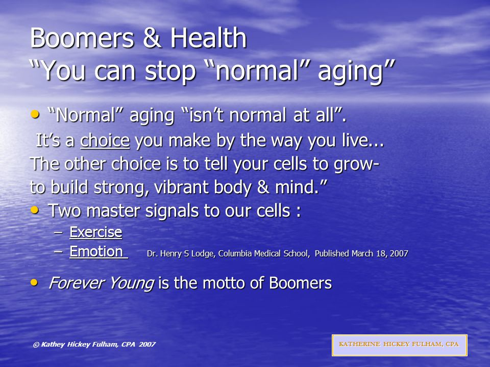 © Kathey Hickey Fulham, CPA 2007 KATHERINE HICKEY FULHAM, CPA Boomers & Health You can stop normal aging Normal aging isn't normal at all .