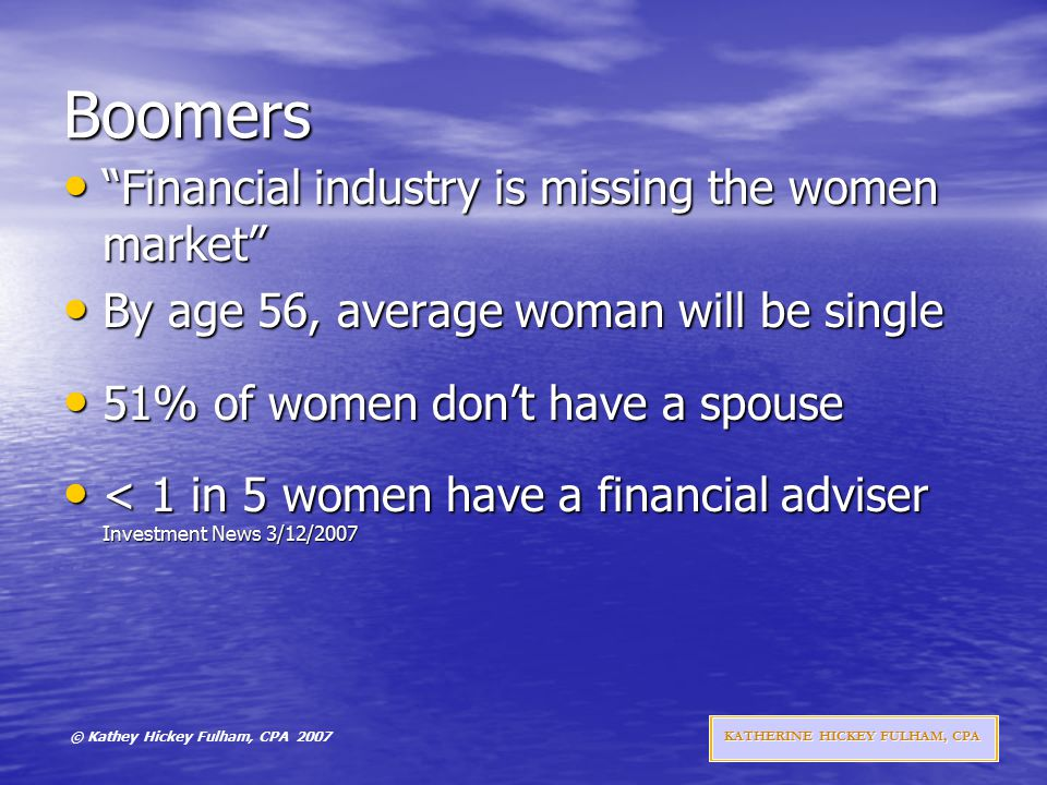 © Kathey Hickey Fulham, CPA 2007 KATHERINE HICKEY FULHAM, CPA Boomers Financial industry is missing the women market Financial industry is missing the women market By age 56, average woman will be single By age 56, average woman will be single 51% of women don't have a spouse 51% of women don't have a spouse < 1 in 5 women have a financial adviser Investment News 3/12/2007 < 1 in 5 women have a financial adviser Investment News 3/12/2007