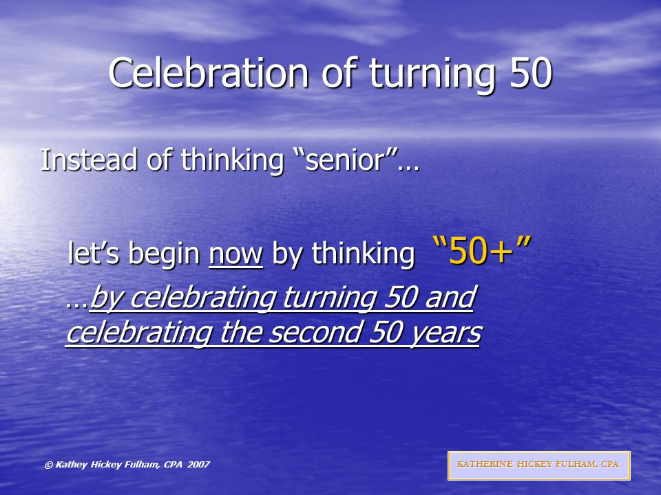© Kathey Hickey Fulham, CPA 2007 KATHERINE HICKEY FULHAM, CPA Celebration of turning 50 Instead of thinking senior … let's begin now by thinking 50+ let's begin now by thinking 50+ …by celebrating turning 50 and celebrating the second 50 years