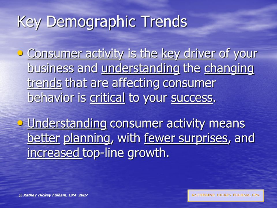 © Kathey Hickey Fulham, CPA 2007 KATHERINE HICKEY FULHAM, CPA Key Demographic Trends Consumer activity is the key driver of your business and understanding the changing trends that are affecting consumer behavior is critical to your success.