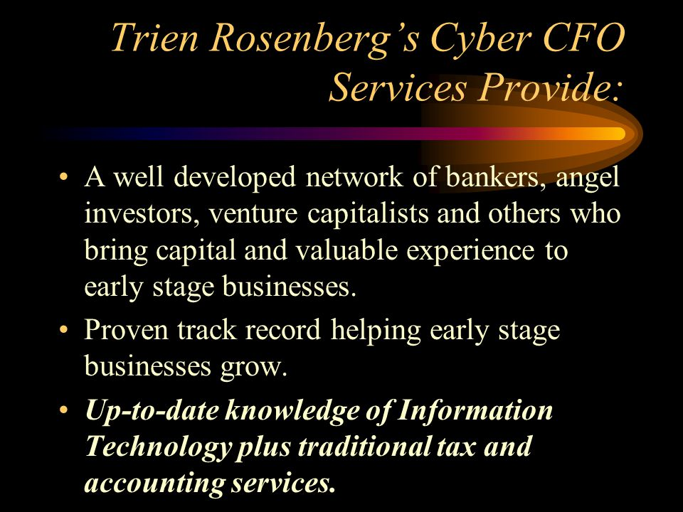 Trien Rosenberg's Cyber CFO Services Provide: A well developed network of bankers, angel investors, venture capitalists and others who bring capital and valuable experience to early stage businesses.