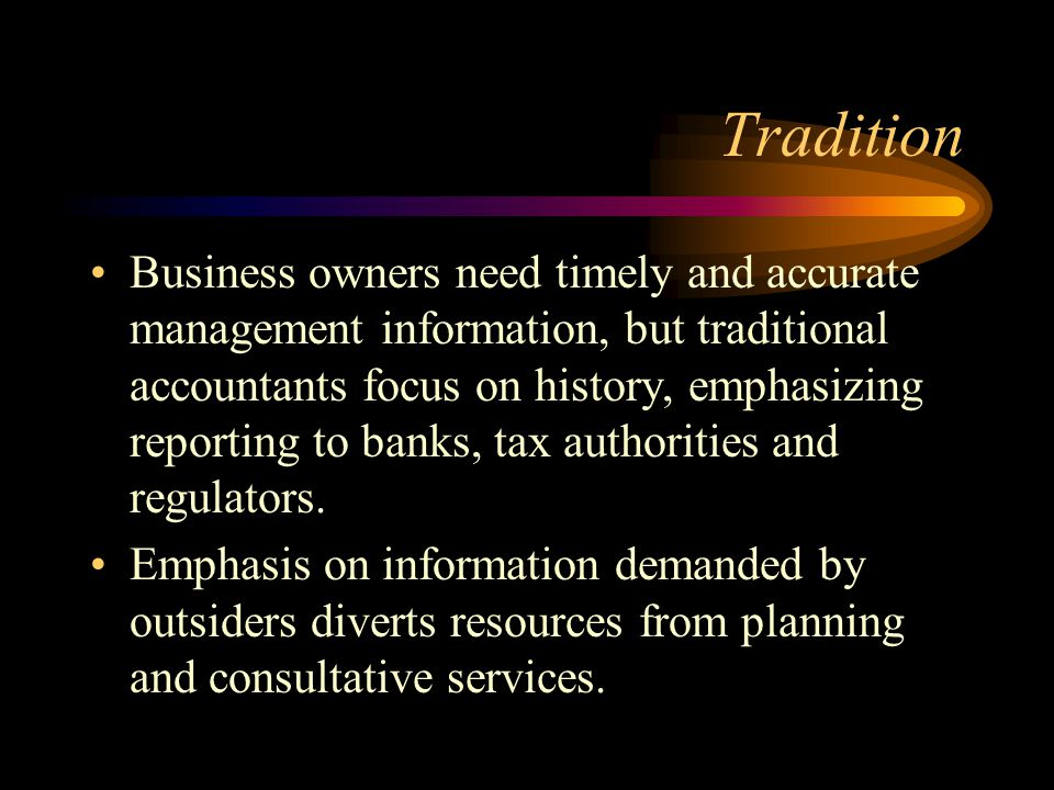 Tradition Business owners need timely and accurate management information, but traditional accountants focus on history, emphasizing reporting to banks, tax authorities and regulators.