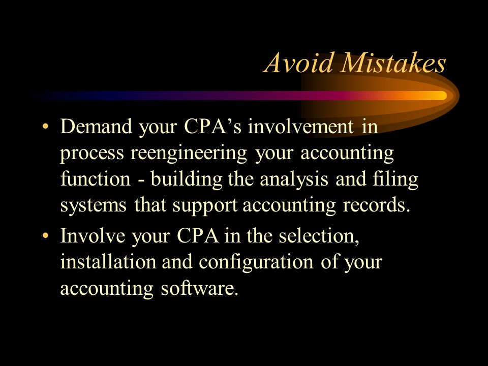Avoid Mistakes Demand your CPA's involvement in process reengineering your accounting function - building the analysis and filing systems that support accounting records.