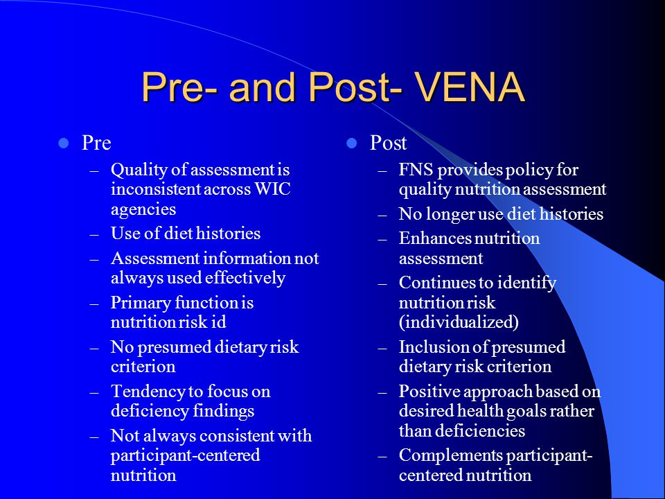Pre- and Post- VENA Pre – Quality of assessment is inconsistent across WIC agencies – Use of diet histories – Assessment information not always used effectively – Primary function is nutrition risk id – No presumed dietary risk criterion – Tendency to focus on deficiency findings – Not always consistent with participant-centered nutrition Post – FNS provides policy for quality nutrition assessment – No longer use diet histories – Enhances nutrition assessment – Continues to identify nutrition risk (individualized) – Inclusion of presumed dietary risk criterion – Positive approach based on desired health goals rather than deficiencies – Complements participant- centered nutrition