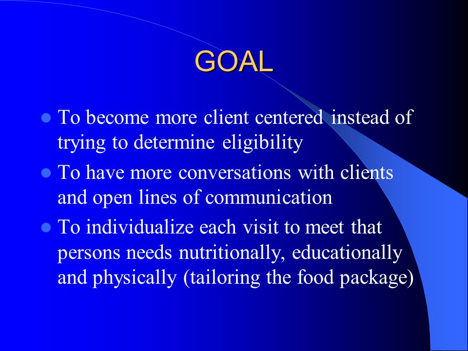 GOAL To become more client centered instead of trying to determine eligibility To have more conversations with clients and open lines of communication To individualize each visit to meet that persons needs nutritionally, educationally and physically (tailoring the food package)