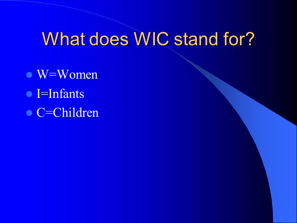 What does WIC stand for? W=Women I=Infants C=Children