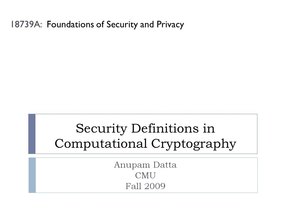 Security Definitions in Computational Cryptography Anupam Datta CMU Fall 2009 18739A: Foundations of Security and Privacy