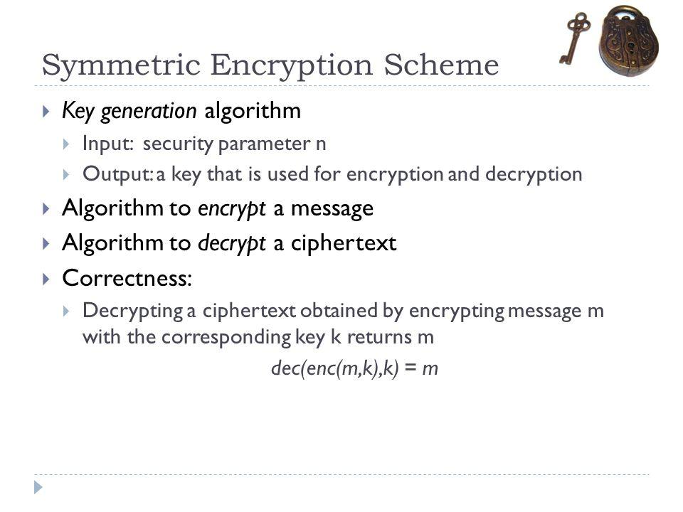 Symmetric Encryption Scheme  Key generation algorithm  Input: security parameter n  Output: a key that is used for encryption and decryption  Algo