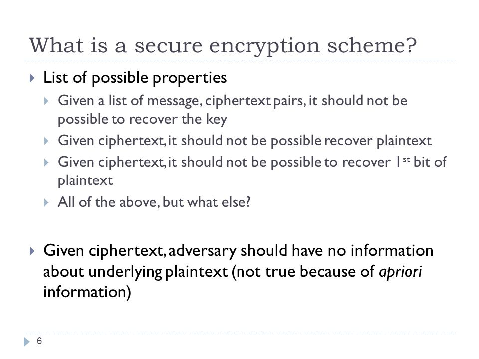 What is a secure encryption scheme?  List of possible properties  Given a list of message, ciphertext pairs, it should not be possible to recover th