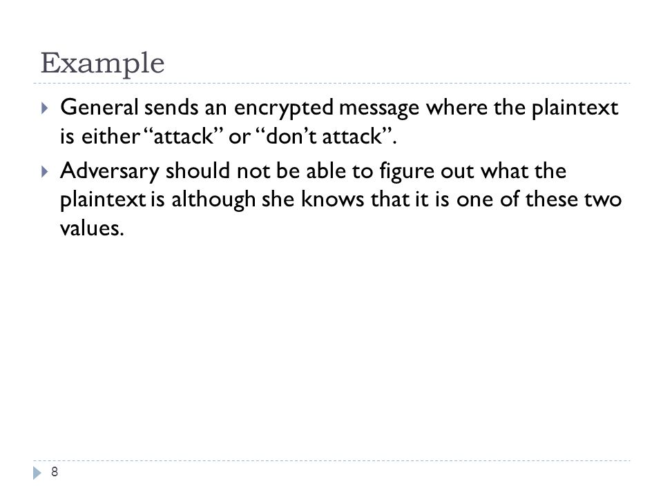 """Example  General sends an encrypted message where the plaintext is either """"attack"""" or """"don't attack"""".  Adversary should not be able to figure out wh"""
