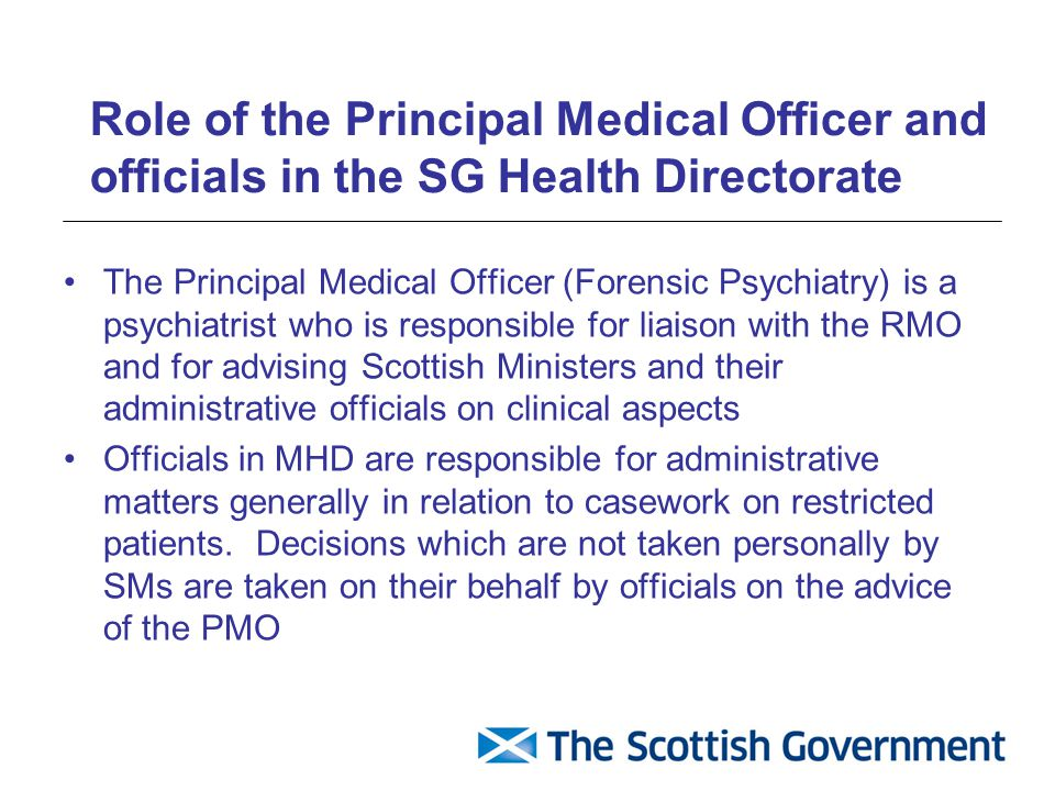 Role of the Principal Medical Officer and officials in the SG Health Directorate The Principal Medical Officer (Forensic Psychiatry) is a psychiatrist who is responsible for liaison with the RMO and for advising Scottish Ministers and their administrative officials on clinical aspects Officials in MHD are responsible for administrative matters generally in relation to casework on restricted patients.