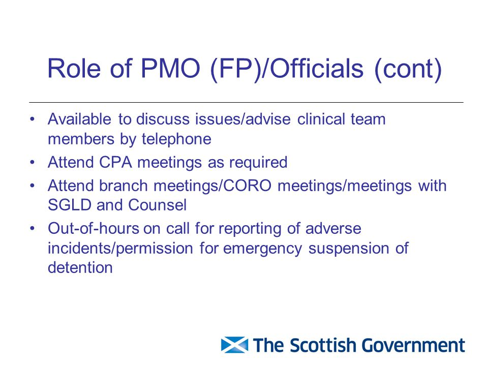 Role of PMO (FP)/Officials (cont) Available to discuss issues/advise clinical team members by telephone Attend CPA meetings as required Attend branch meetings/CORO meetings/meetings with SGLD and Counsel Out-of-hours on call for reporting of adverse incidents/permission for emergency suspension of detention