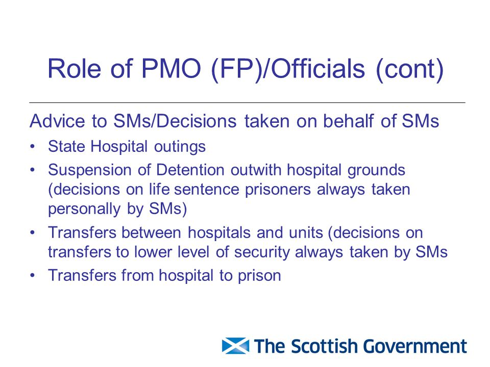 Role of PMO (FP)/Officials (cont) Advice to SMs/Decisions taken on behalf of SMs State Hospital outings Suspension of Detention outwith hospital grounds (decisions on life sentence prisoners always taken personally by SMs) Transfers between hospitals and units (decisions on transfers to lower level of security always taken by SMs Transfers from hospital to prison