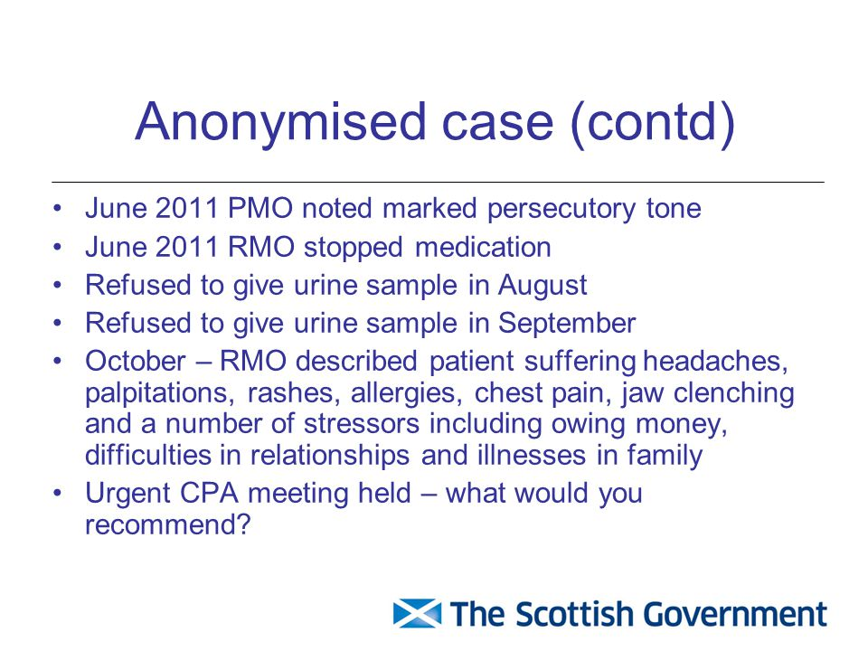Anonymised case (contd) June 2011 PMO noted marked persecutory tone June 2011 RMO stopped medication Refused to give urine sample in August Refused to