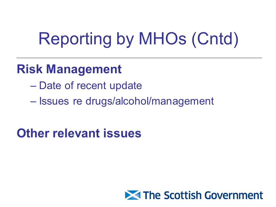 Reporting by MHOs (Cntd) Risk Management –Date of recent update –Issues re drugs/alcohol/management Other relevant issues