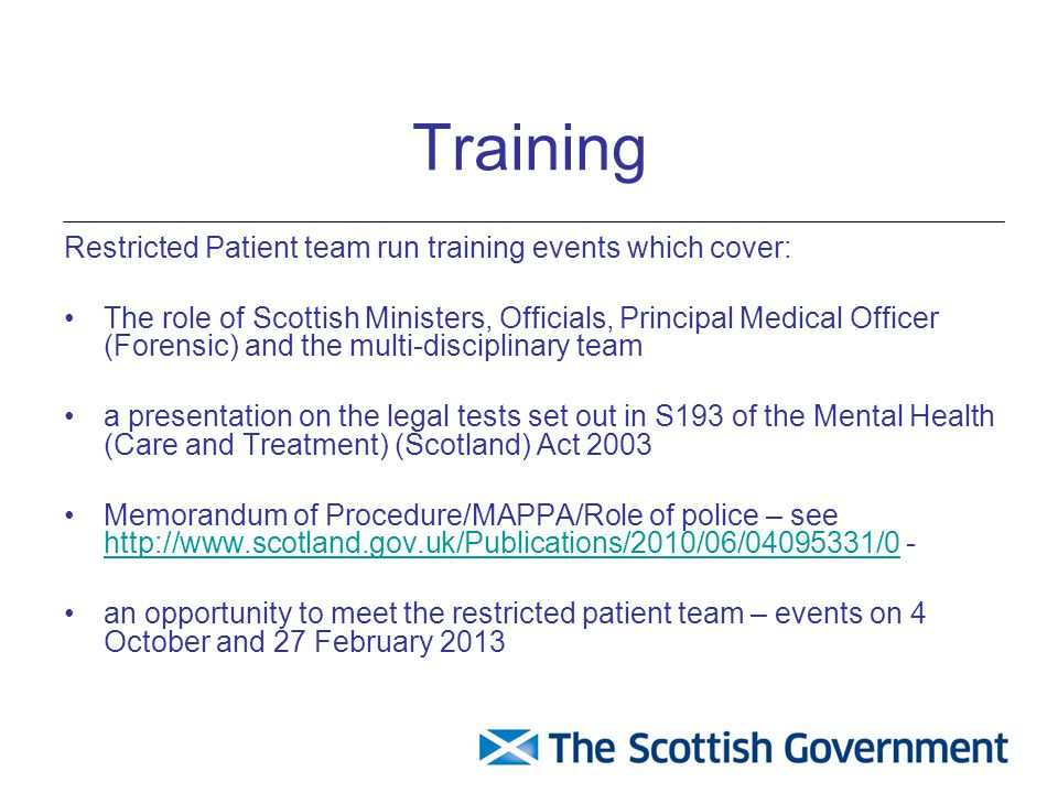 Training Restricted Patient team run training events which cover: The role of Scottish Ministers, Officials, Principal Medical Officer (Forensic) and the multi-disciplinary team a presentation on the legal tests set out in S193 of the Mental Health (Care and Treatment) (Scotland) Act 2003 Memorandum of Procedure/MAPPA/Role of police – see http://www.scotland.gov.uk/Publications/2010/06/04095331/0 - http://www.scotland.gov.uk/Publications/2010/06/04095331/0 an opportunity to meet the restricted patient team – events on 4 October and 27 February 2013