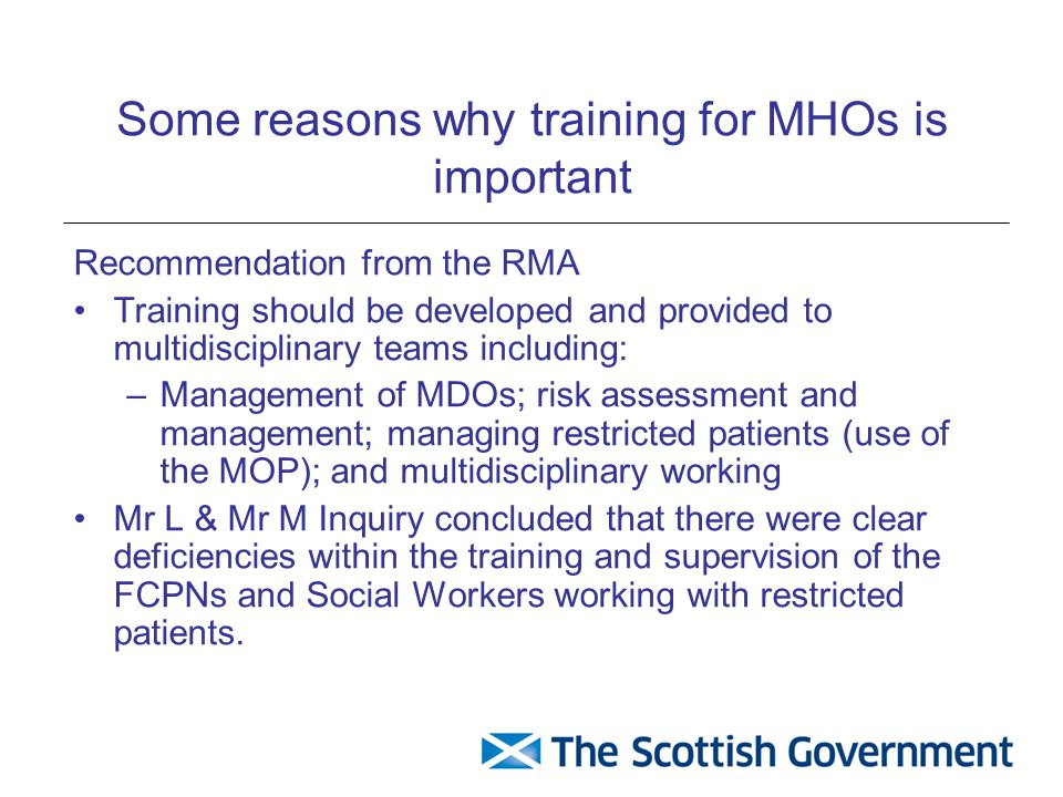 Some reasons why training for MHOs is important Recommendation from the RMA Training should be developed and provided to multidisciplinary teams including: –Management of MDOs; risk assessment and management; managing restricted patients (use of the MOP); and multidisciplinary working Mr L & Mr M Inquiry concluded that there were clear deficiencies within the training and supervision of the FCPNs and Social Workers working with restricted patients.