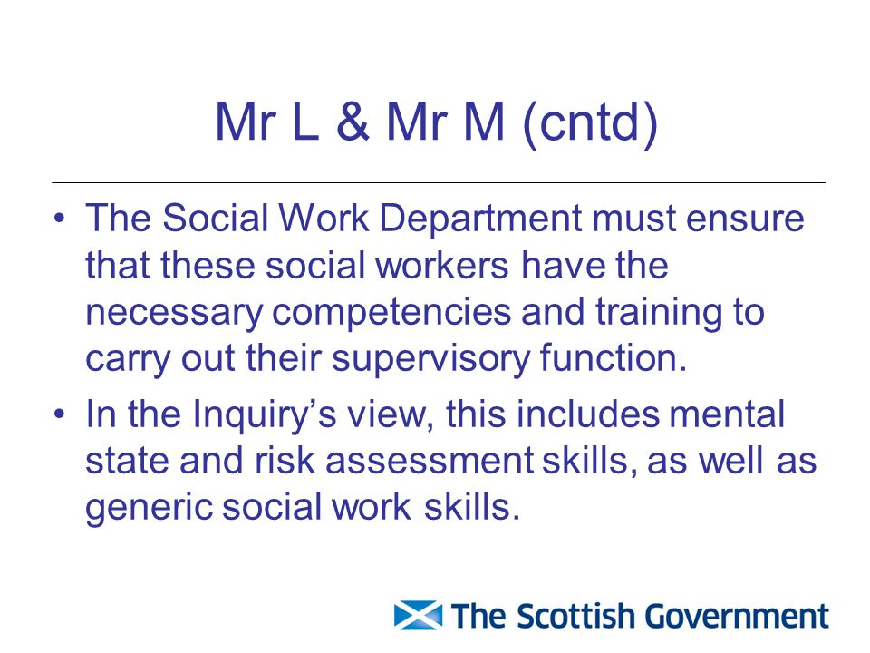 Mr L & Mr M (cntd) The Social Work Department must ensure that these social workers have the necessary competencies and training to carry out their supervisory function.