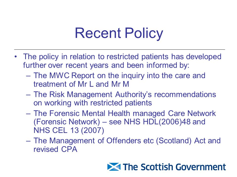 Recent Policy The policy in relation to restricted patients has developed further over recent years and been informed by: –The MWC Report on the inqui
