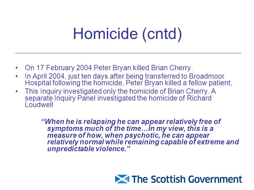 Homicide (cntd) On 17 February 2004 Peter Bryan killed Brian Cherry. In April 2004, just ten days after being transferred to Broadmoor Hospital follow