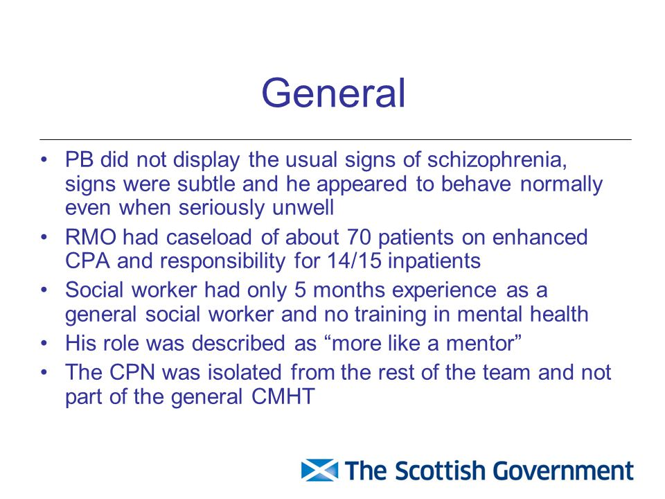 General PB did not display the usual signs of schizophrenia, signs were subtle and he appeared to behave normally even when seriously unwell RMO had caseload of about 70 patients on enhanced CPA and responsibility for 14/15 inpatients Social worker had only 5 months experience as a general social worker and no training in mental health His role was described as more like a mentor The CPN was isolated from the rest of the team and not part of the general CMHT