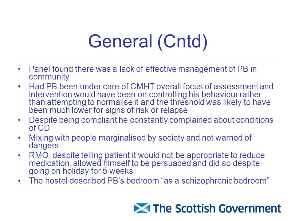General (Cntd) Panel found there was a lack of effective management of PB in community Had PB been under care of CMHT overall focus of assessment and intervention would have been on controlling his behaviour rather than attempting to normalise it and the threshold was likely to have been much lower for signs of risk or relapse Despite being compliant he constantly complained about conditions of CD Mixing with people marginalised by society and not warned of dangers RMO, despite telling patient it would not be appropriate to reduce medication, allowed himself to be persuaded and did so despite going on holiday for 5 weeks The hostel described PB's bedroom as a schizophrenic bedroom