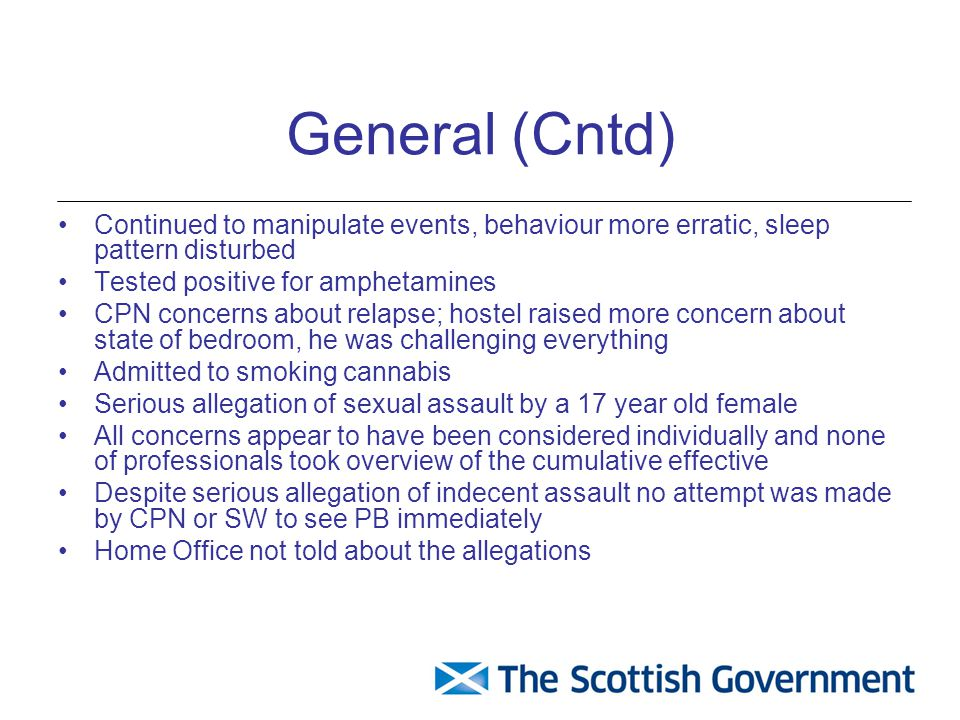 General (Cntd) Continued to manipulate events, behaviour more erratic, sleep pattern disturbed Tested positive for amphetamines CPN concerns about relapse; hostel raised more concern about state of bedroom, he was challenging everything Admitted to smoking cannabis Serious allegation of sexual assault by a 17 year old female All concerns appear to have been considered individually and none of professionals took overview of the cumulative effective Despite serious allegation of indecent assault no attempt was made by CPN or SW to see PB immediately Home Office not told about the allegations