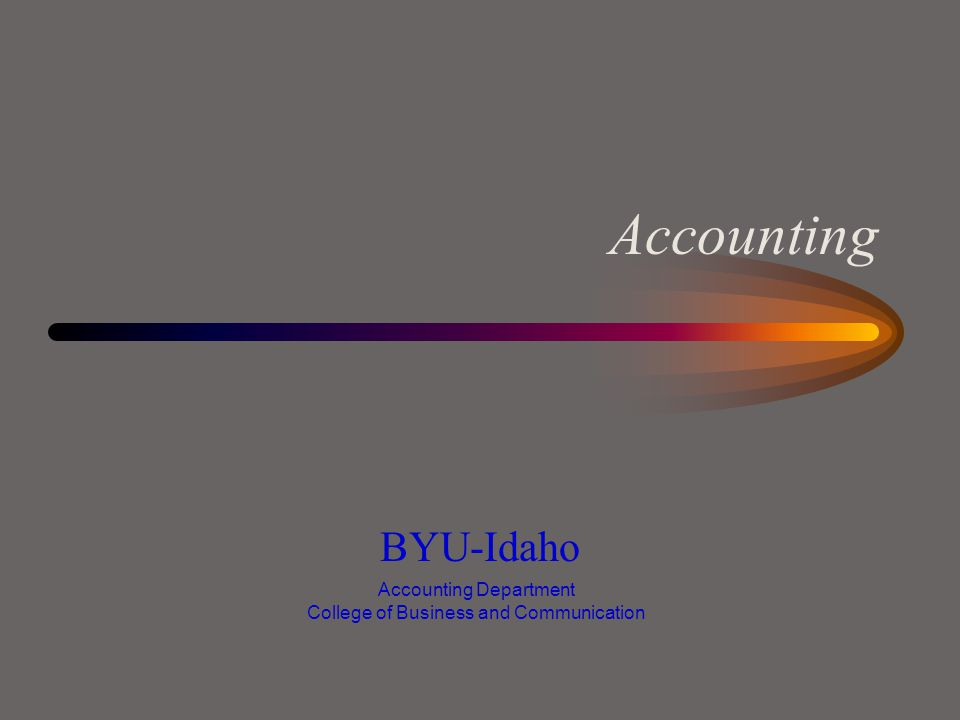Accounting BYU-Idaho Accounting Department College of Business and Communication