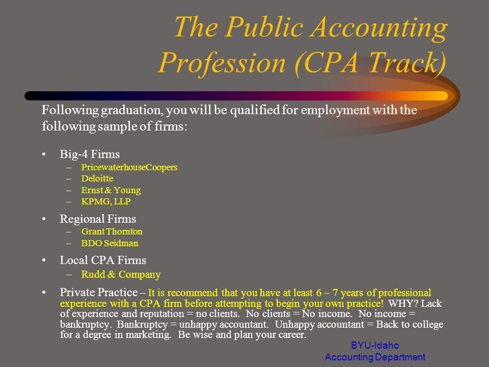 The Public Accounting Profession (CPA Track) Big-4 Firms –PricewaterhouseCoopers –Deloitte –Ernst & Young –KPMG, LLP Regional Firms –Grant Thornton –BDO Seidman Local CPA Firms –Rudd & Company Private Practice – It is recommend that you have at least 6 – 7 years of professional experience with a CPA firm before attempting to begin your own practice.