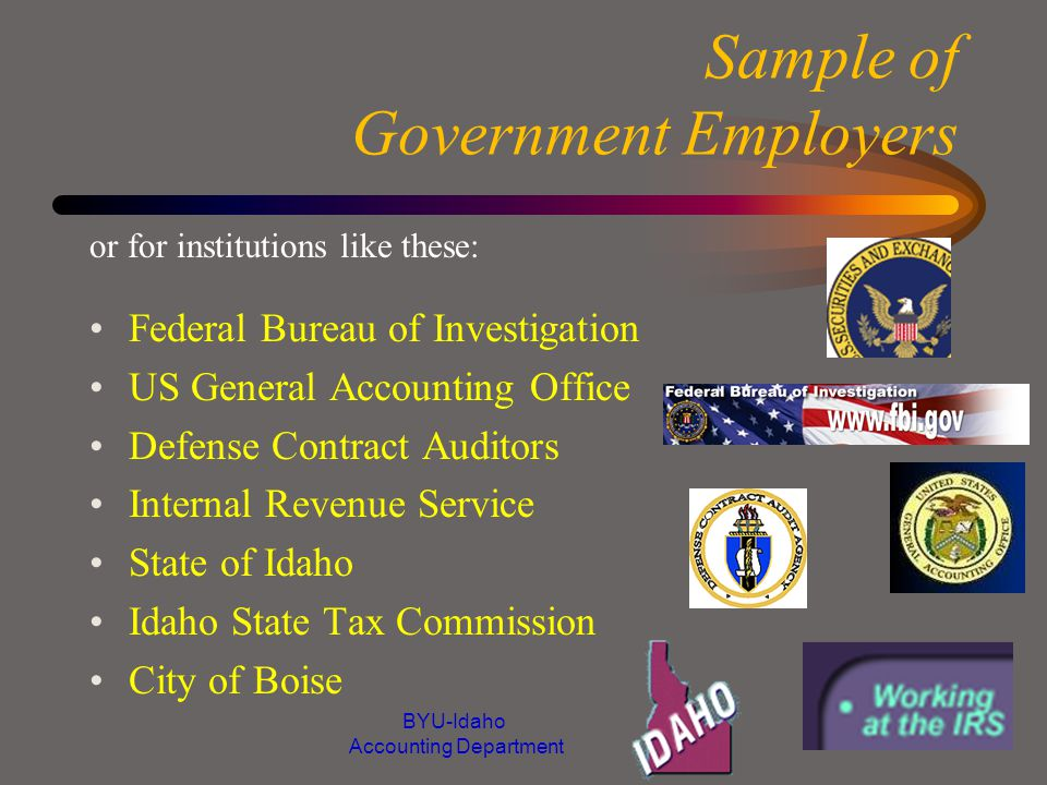 Sample of Government Employers Federal Bureau of Investigation US General Accounting Office Defense Contract Auditors Internal Revenue Service State of Idaho Idaho State Tax Commission City of Boise or for institutions like these: BYU-Idaho Accounting Department