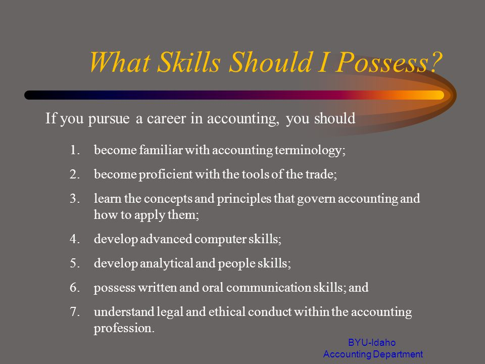 What Skills Should I Possess? If you pursue a career in accounting, you should 1.become familiar with accounting terminology; 2.become proficient with