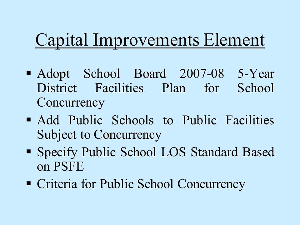 Capital Improvements Element  Adopt School Board 2007-08 5-Year District Facilities Plan for School Concurrency  Add Public Schools to Public Facilities Subject to Concurrency  Specify Public School LOS Standard Based on PSFE  Criteria for Public School Concurrency  Adopt School Board 2007-08 5-Year District Facilities Plan for School Concurrency  Add Public Schools to Public Facilities Subject to Concurrency  Specify Public School LOS Standard Based on PSFE  Criteria for Public School Concurrency