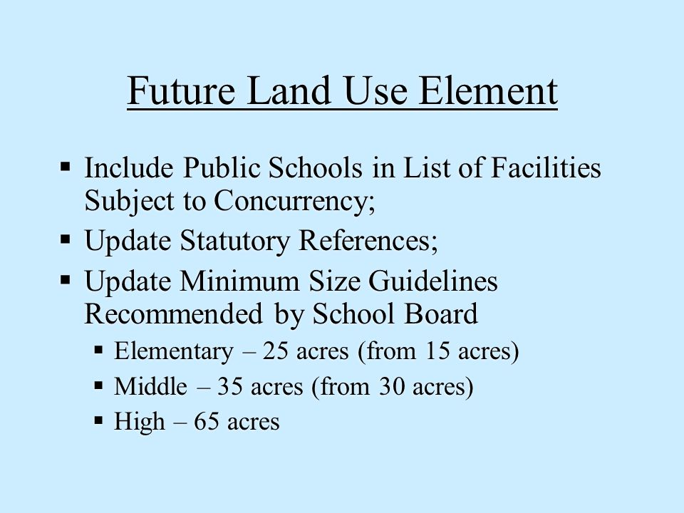 Future Land Use Element  Include Public Schools in List of Facilities Subject to Concurrency;  Update Statutory References;  Update Minimum Size Guidelines Recommended by School Board  Elementary – 25 acres (from 15 acres)  Middle – 35 acres (from 30 acres)  High – 65 acres  Include Public Schools in List of Facilities Subject to Concurrency;  Update Statutory References;  Update Minimum Size Guidelines Recommended by School Board  Elementary – 25 acres (from 15 acres)  Middle – 35 acres (from 30 acres)  High – 65 acres