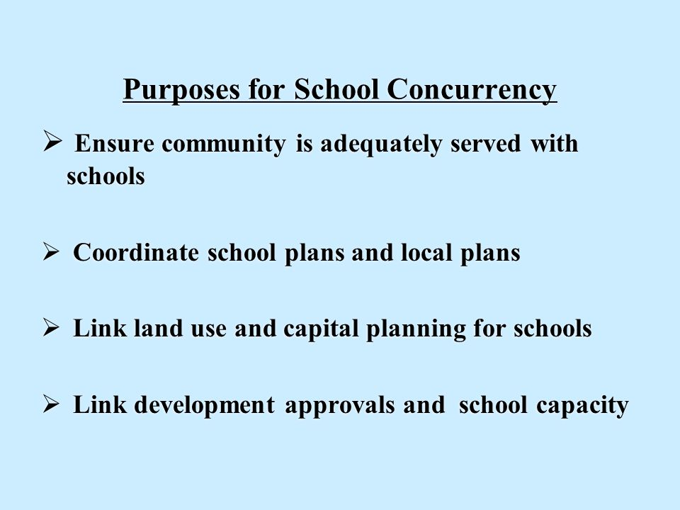 Purposes for School Concurrency  Ensure community is adequately served with schools  Coordinate school plans and local plans  Link land use and capital planning for schools  Link development approvals and school capacity  Ensure community is adequately served with schools  Coordinate school plans and local plans  Link land use and capital planning for schools  Link development approvals and school capacity