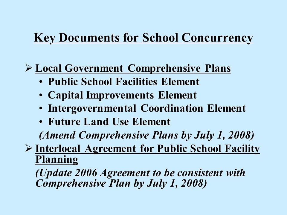Key Documents for School Concurrency  Local Government Comprehensive Plans Public School Facilities Element Capital Improvements Element Intergovernmental Coordination Element Future Land Use Element (Amend Comprehensive Plans by July 1, 2008)  Interlocal Agreement for Public School Facility Planning (Update 2006 Agreement to be consistent with Comprehensive Plan by July 1, 2008)  Local Government Comprehensive Plans Public School Facilities Element Capital Improvements Element Intergovernmental Coordination Element Future Land Use Element (Amend Comprehensive Plans by July 1, 2008)  Interlocal Agreement for Public School Facility Planning (Update 2006 Agreement to be consistent with Comprehensive Plan by July 1, 2008)