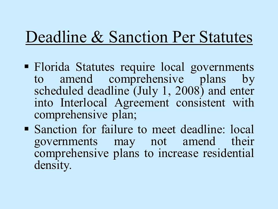 Deadline & Sanction Per Statutes  Florida Statutes require local governments to amend comprehensive plans by scheduled deadline (July 1, 2008) and enter into Interlocal Agreement consistent with comprehensive plan;  Sanction for failure to meet deadline: local governments may not amend their comprehensive plans to increase residential density.