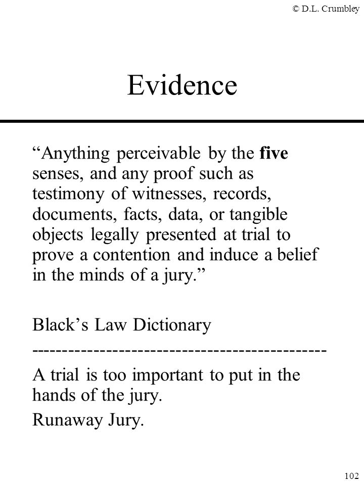"© D.L. Crumbley 102 Evidence ""Anything perceivable by the five senses, and any proof such as testimony of witnesses, records, documents, facts, data,"