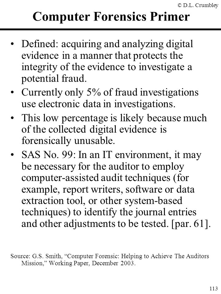 © D.L. Crumbley 113 Computer Forensics Primer Defined: acquiring and analyzing digital evidence in a manner that protects the integrity of the evidenc