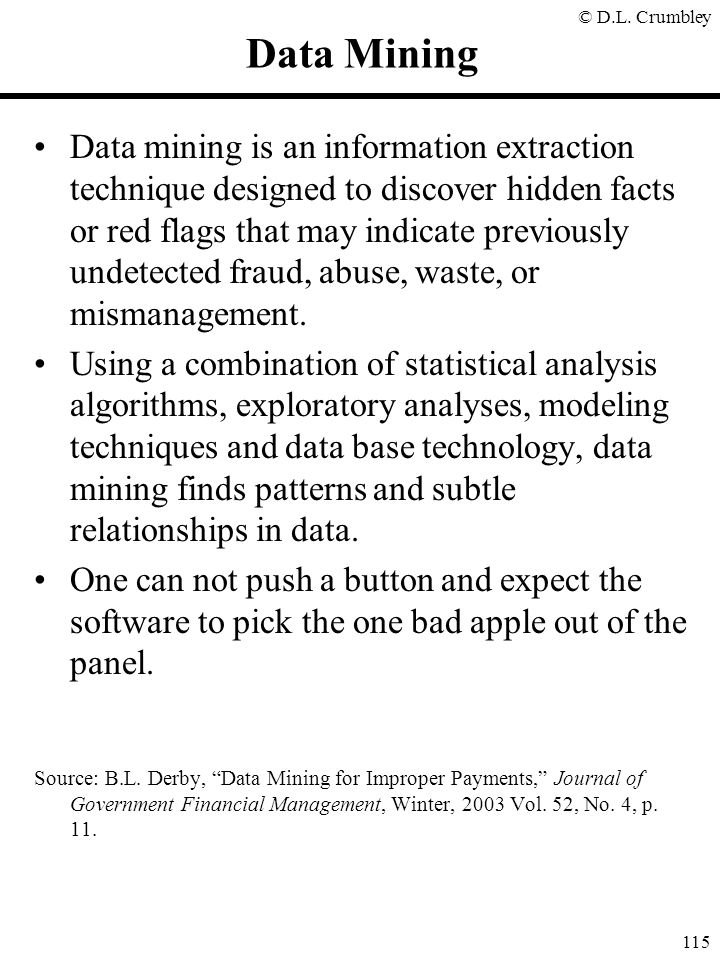 © D.L. Crumbley 115 Data Mining Data mining is an information extraction technique designed to discover hidden facts or red flags that may indicate pr