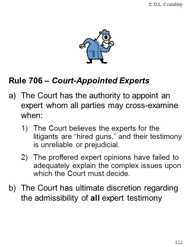 © D.L. Crumbley 122 Rule 706 – Court-Appointed Experts a)The Court has the authority to appoint an expert whom all parties may cross-examine when: 1)T