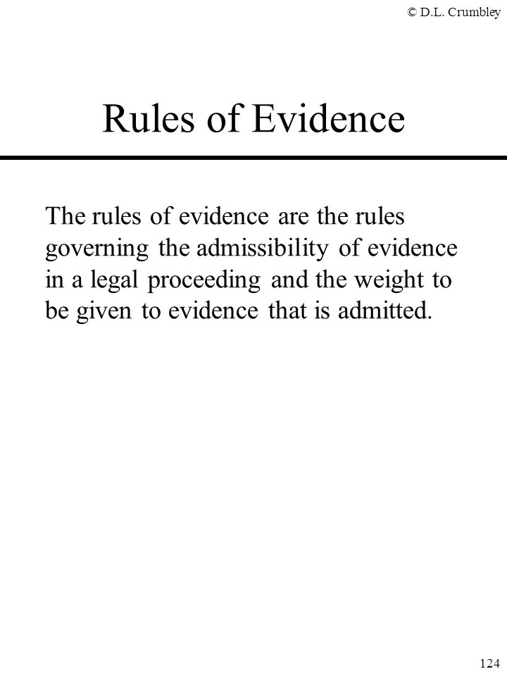 © D.L. Crumbley 124 Rules of Evidence The rules of evidence are the rules governing the admissibility of evidence in a legal proceeding and the weight