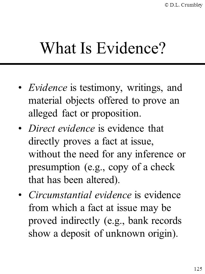 © D.L. Crumbley 125 What Is Evidence? Evidence is testimony, writings, and material objects offered to prove an alleged fact or proposition. Direct ev